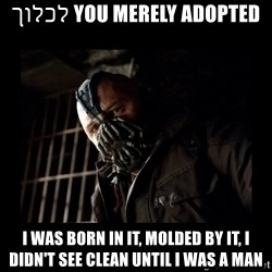 Bane Meme - You merely adopted לכלוך I was born in it, molded by it, I didn't see clean until I was a man