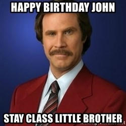 Anchorman Birthday - Happy Birthday John Stay class little brother