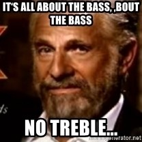 The Most Interesting Man In The World - It's all about the Bass, 'bout the Bass No treble...