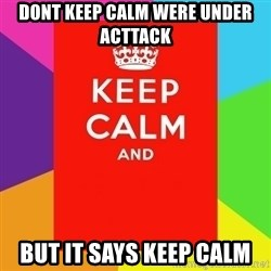 Keep calm and - DONT KEEP CALM WERE UNDER ACTTACK BUT IT SAYS KEEP CALM