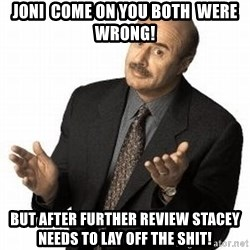 Dr. Phil - Joni  come on you both  were wrong! But after further review Stacey needs to lay off the shit!