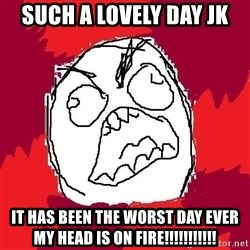 Rage FU - SUCH A LOVELY DAY JK  IT HAS BEEN THE WORST DAY EVER MY HEAD IS ON FIRE!!!!!!!!!!!