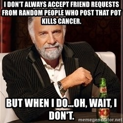 The Most Interesting Man In The World - I don't always accept friend requests from random people who post that pot kills cancer. But when I do...oh, wait, I don't.