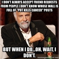 """The Most Interesting Man In The World - I don't always accept friend requests from people I don't know whose wall is full of """"pot kills cancer"""" posts But when I do...oh, wait, I don't."""