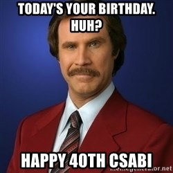 Anchorman Birthday - today's your birthday.   huh? happy 40th csabi
