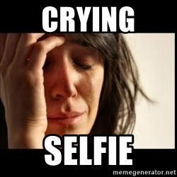 First World Problems - Crying  Selfie
