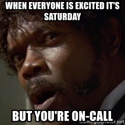 Angry Samuel L Jackson - When everyone is excited it's Saturday But you're on-call