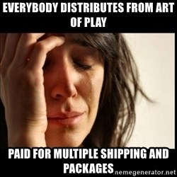 First World Problems - everybody distributes from art of play paid for multiple shipping and packages