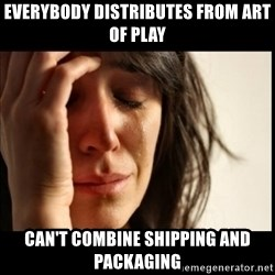 First World Problems - everybody distributes from art of play can't combine shipping and packaging