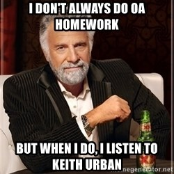 The Most Interesting Man In The World - I don't always do OA homework But when I do, I listen to Keith Urban