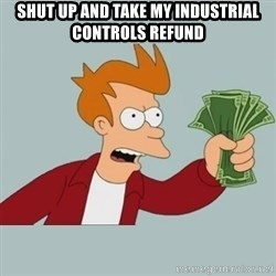 Shut Up And Take My Money Fry - SHUT UP AND TAKE MY INDUSTRIAL CONTROLS REFUND