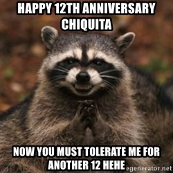 evil raccoon - Happy 12th anniversary Chiquita  Now you must tolerate me for another 12 hehe
