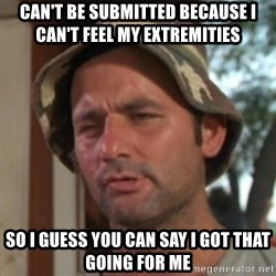 Carl Spackler - Can't be submitted because I can't feel my extremities  So I guess you can say I got that going for me