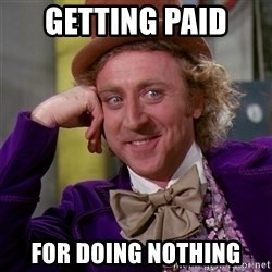Willy Wonka - Getting paid  For doing nothing