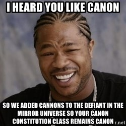 xzibit-yo-dawg - i heard you like canon so we added cannons to the defiant in the mirror universe so your canon constitution class remains canon
