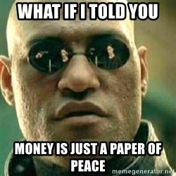 What If I Told You - WHAT IF I TOLD YOU MONEY IS JUST A PAPER OF PEACE