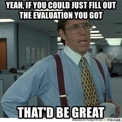 Yeah If You Could Just - Yeah, if you could just fill out the evaluation you got That'd be great