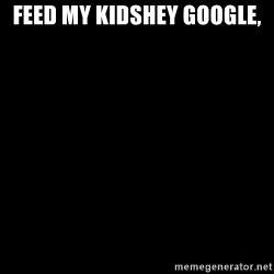 Blank Black - Feed my kidsHey Google,