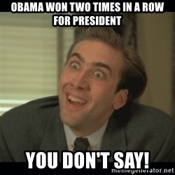 Nick Cage - Obama won two times in a row for president You don't say!