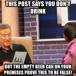 Maury Lie Detector - This post says you don't drink But the empty beer can on your premises prove this to be false!