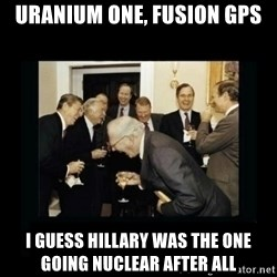 Rich Men Laughing - Uranium One, Fusion GPS I guess Hillary was the one  going nuclear after all