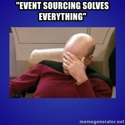"Picard facepalm  - ""Event sourcing solves everything"""