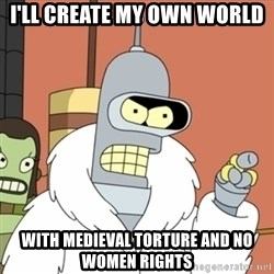 bender blackjack and hookers - I'll create my own world  With medieval torture and no women rights