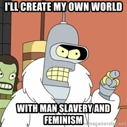 bender blackjack and hookers - I'll create my own world With man slavery and feminism