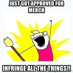 All the things - Just got approved for merch infringe all the things!!