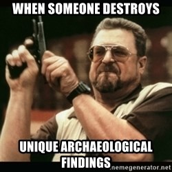 am i the only one around here - when someone destroys unique archaeological findings