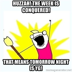 All the things - Huzzah! The week is conquered! That means tomorrow night is YG!