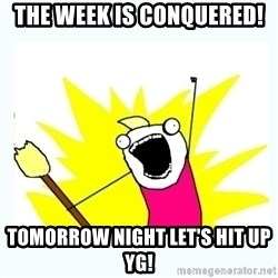 All the things - The week is conquered!  Tomorrow night let's hit up YG!