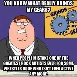 Grinds My Gears - You know what really grinds my gears? When people mistake one of the greatest rock artists ever for some wrestler dude who isn't even active any more.