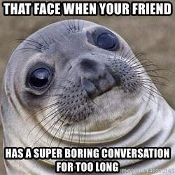 Awkward Seal - That face when your friend has a super boring conversation for TOO long