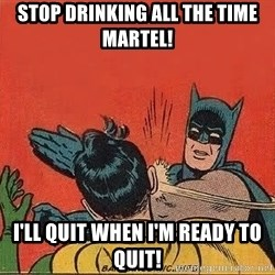 batman slap robin - stop drinking all the time martel! I'll quit when i'm ready to quit!