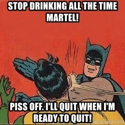 batman slap robin - Stop drinking all the time Martel! Piss off. I'll quit when I'm ready to quit!