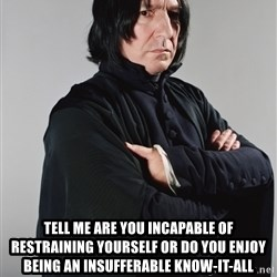 Snape - Tell me are you incapable of restraining yourself or do you enjoy being an insufferable know-it-all