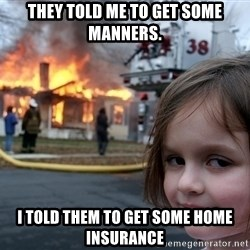 Disaster Girl - They told me to get some manners. I told them to get some home insurance