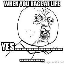 Y U SO - When you rage at life Yes..........................................