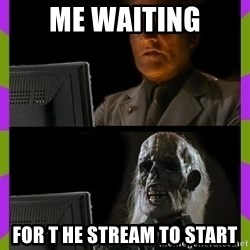 ill just wait here - me waiting for t he stream to start