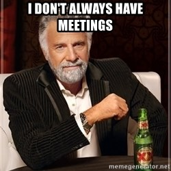 The Most Interesting Man In The World - i don't always have meetings