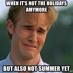 Crying Dawson - When it's not the holidays amymore but also not summer yet
