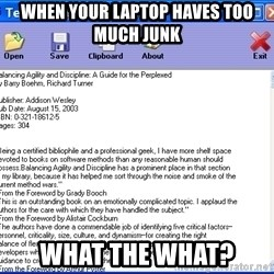 Text - When your laptop haves too much junk WHAT THE WHAT?