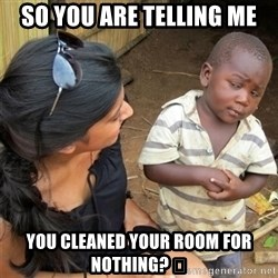 So You're Telling me - So you are telling me You cleaned your room for nothing? 😂