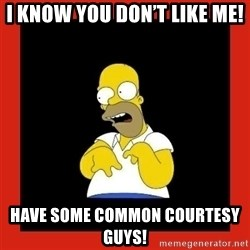 Homer retard - I know you don't like me!  Have some common courtesy guys!