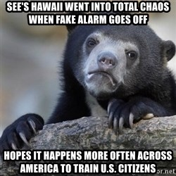 Confession Bear - See's hawaii went into total chaos when fake alarm goes off hopes it happens more often across America to train U.S. Citizens