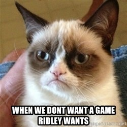 Grumpy Cat  - when we dont want a game ridley wants
