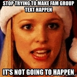 trying to make fetch happen  - stop trying to make fam group text happen it's not going to happen