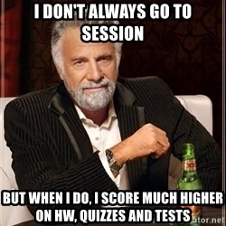 The Most Interesting Man In The World - I don't always go to session But when I do, I score much higher on HW, Quizzes and Tests