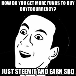 you don't say meme - how do you get more funds to buy crytocurrency? just steemit and earn SBD